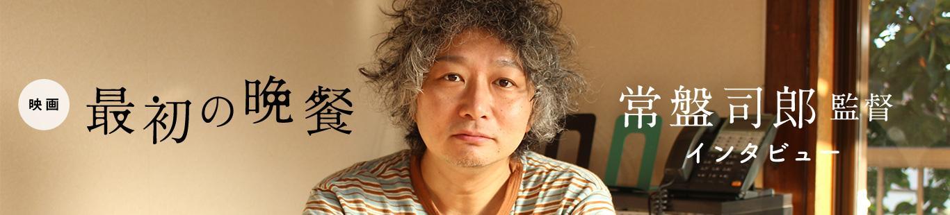 映画『最初の晩餐』公開記念:常盤司郎監督インタビュー