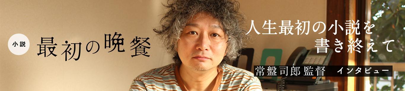 「人生最初の小説を書き終えて」『最初の晩餐』常盤司郎さんインタビュー