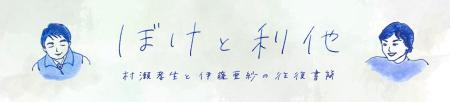 ぼけと利他 村瀨孝生と伊藤亜紗の往復書簡