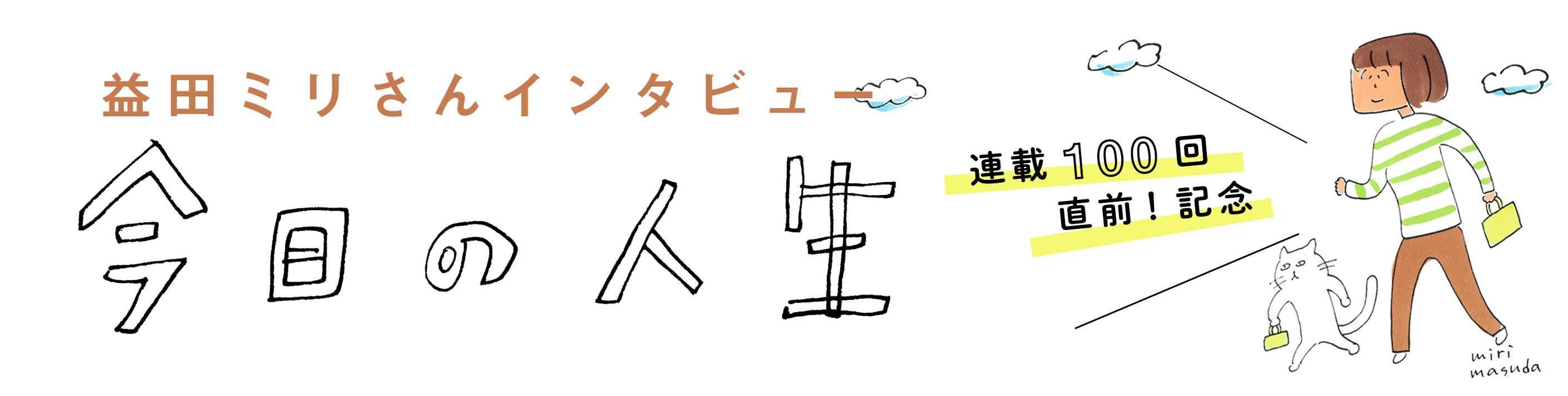 「今日の人生」連載100回直前! 記念 益田ミリさんインタビュー