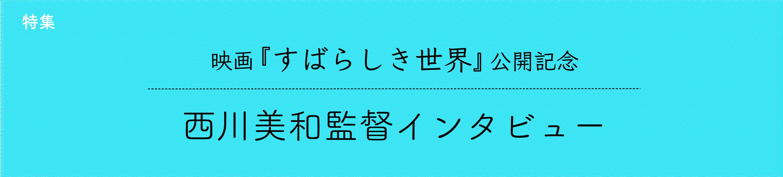 映画『すばらしき世界』公開記念・西川美和監督インタビュー(1)