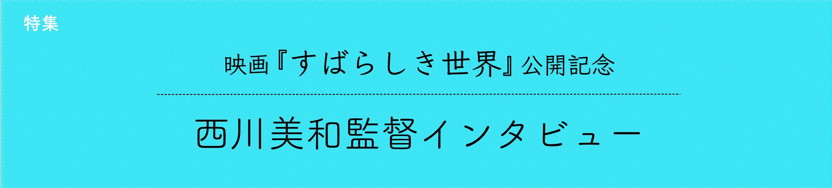 映画『すばらしき世界』公開記念・西川美和監督インタビュー(2)
