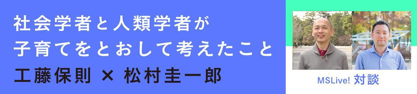 工藤保則×松村圭一郎 社会学者と人類学者が子育てをとおして考えたこと(後編)