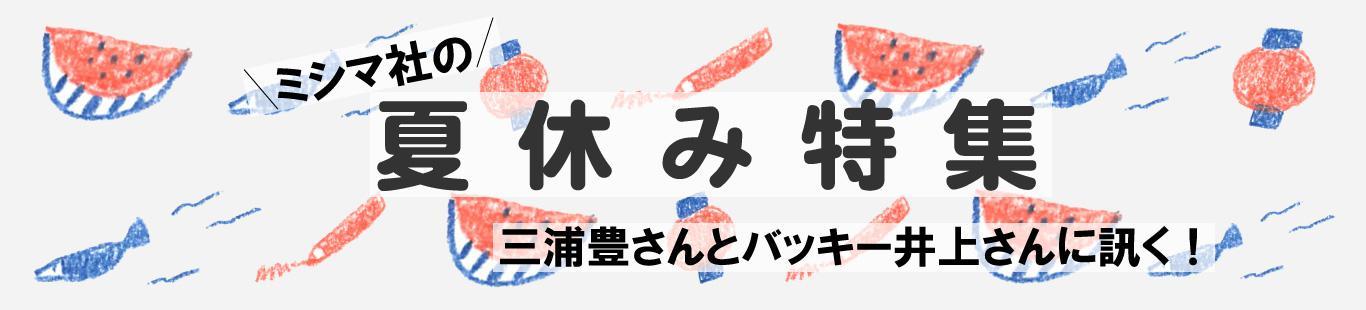 夏休み特集(2)バッキー井上さんに訊く、ハッピーな夏の過ごしかた